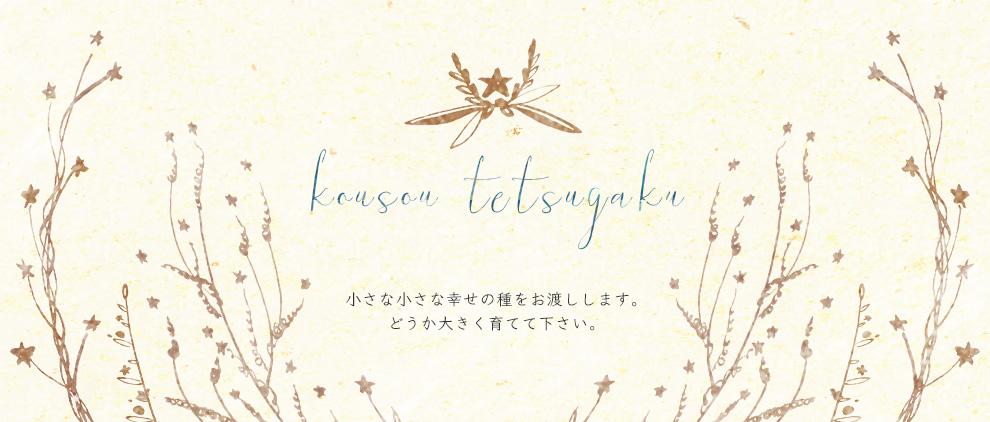 kousou tetsugaku 小さな小さな幸せの種をお渡しします。どうか大きく育てて下さい。